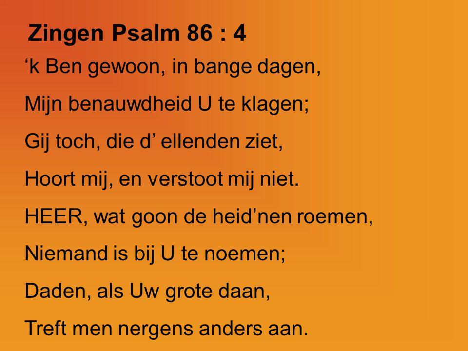 Zingen Psalm 86 : 4 'k Ben gewoon, in bange dagen, Mijn benauwdheid U te klagen; Gij toch, die d' ellenden ziet, Hoort mij, en verstoot mij niet. HEER