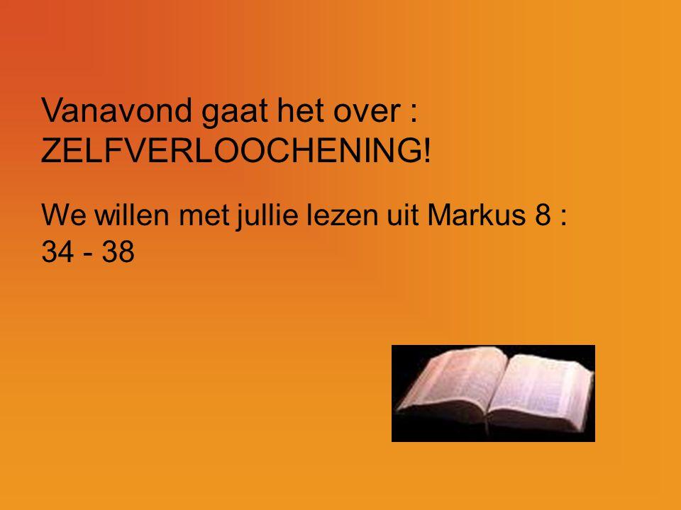 Vanavond gaat het over : ZELFVERLOOCHENING! We willen met jullie lezen uit Markus 8 : 34 - 38