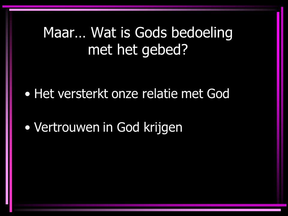 Maar… Wat is Gods bedoeling met het gebed? Het versterkt onze relatie met God Vertrouwen in God krijgen