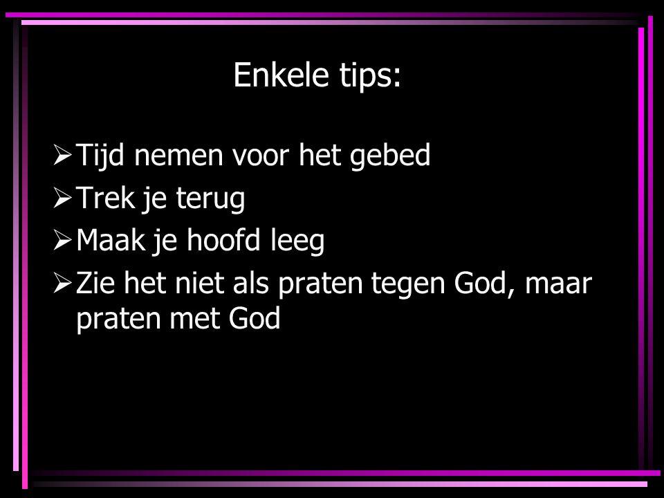 Enkele tips:  Tijd nemen voor het gebed  Trek je terug  Maak je hoofd leeg  Zie het niet als praten tegen God, maar praten met God