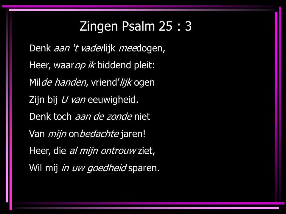 Zingen Psalm 25 : 3 Denk aan 't vaderlijk meedogen, Heer, waarop ik biddend pleit: Milde handen, vriend'lijk ogen Zijn bij U van eeuwigheid. Denk toch