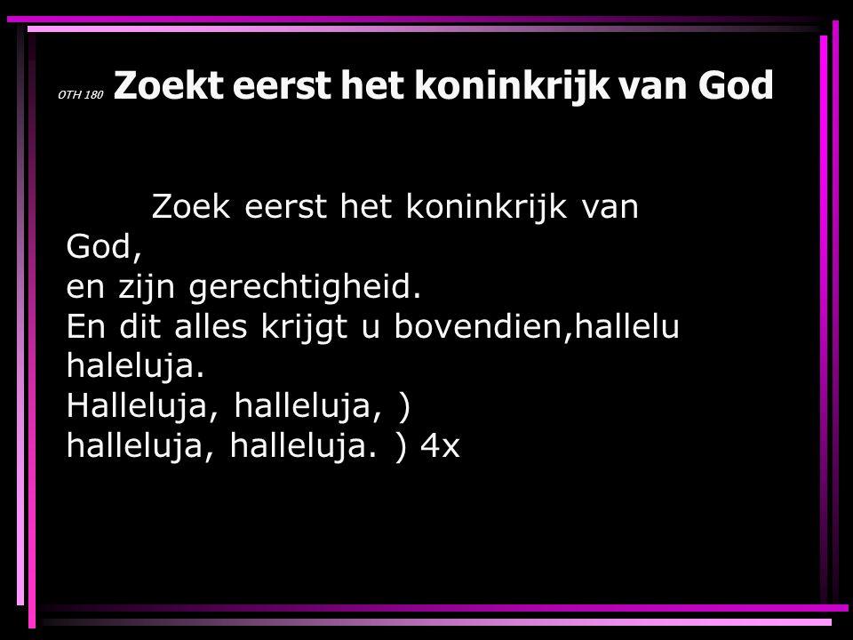 OTH 180 Zoekt eerst het koninkrijk van God Zoek eerst het koninkrijk van God, en zijn gerechtigheid. En dit alles krijgt u bovendien,hallelu haleluja.