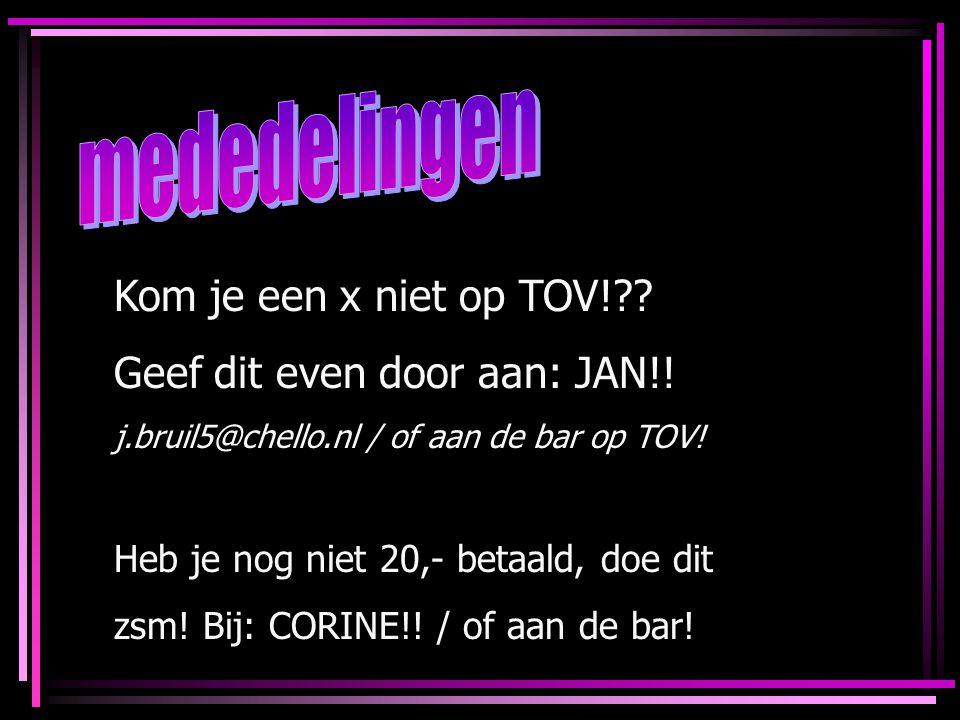 Kom je een x niet op TOV!?? Geef dit even door aan: JAN!! j.bruil5@chello.nl / of aan de bar op TOV! Heb je nog niet 20,- betaald, doe dit zsm! Bij: C