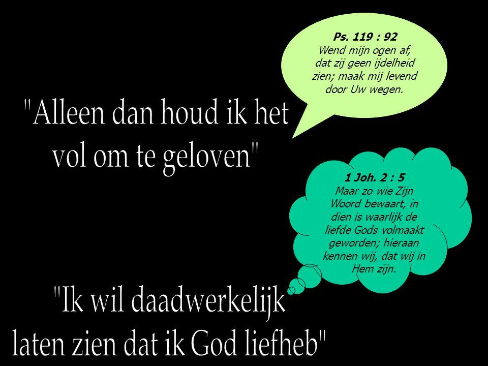 Ps. 119 : 92 Wend mijn ogen af, dat zij geen ijdelheid zien; maak mij levend door Uw wegen. 1 Joh. 2 : 5 Maar zo wie Zijn Woord bewaart, in dien is wa
