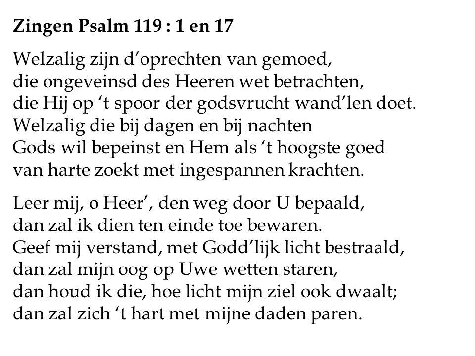 Zingen Psalm 119 : 1 en 17 Welzalig zijn d'oprechten van gemoed, die ongeveinsd des Heeren wet betrachten, die Hij op 't spoor der godsvrucht wand'len