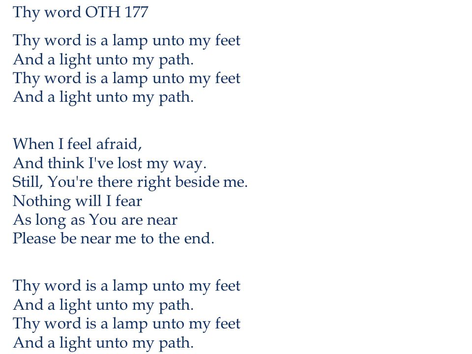 Thy word OTH 177 Thy word is a lamp unto my feet And a light unto my path. When I feel afraid, And think I've lost my way. Still, You're there right b