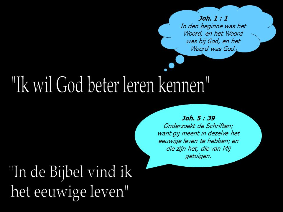 Joh. 1 : 1 In den beginne was het Woord, en het Woord was bij God, en het Woord was God. Joh. 5 : 39 Onderzoekt de Schriften; want gij meent in dezelv