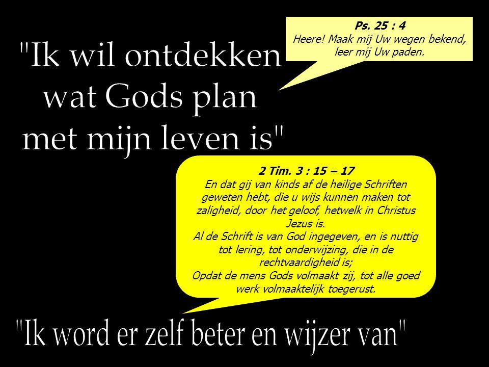 Ps. 25 : 4 Heere! Maak mij Uw wegen bekend, leer mij Uw paden. 2 Tim. 3 : 15 – 17 En dat gij van kinds af de heilige Schriften geweten hebt, die u wij