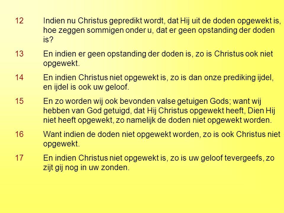 12 Indien nu Christus gepredikt wordt, dat Hij uit de doden opgewekt is, hoe zeggen sommigen onder u, dat er geen opstanding der doden is? 13 En indie