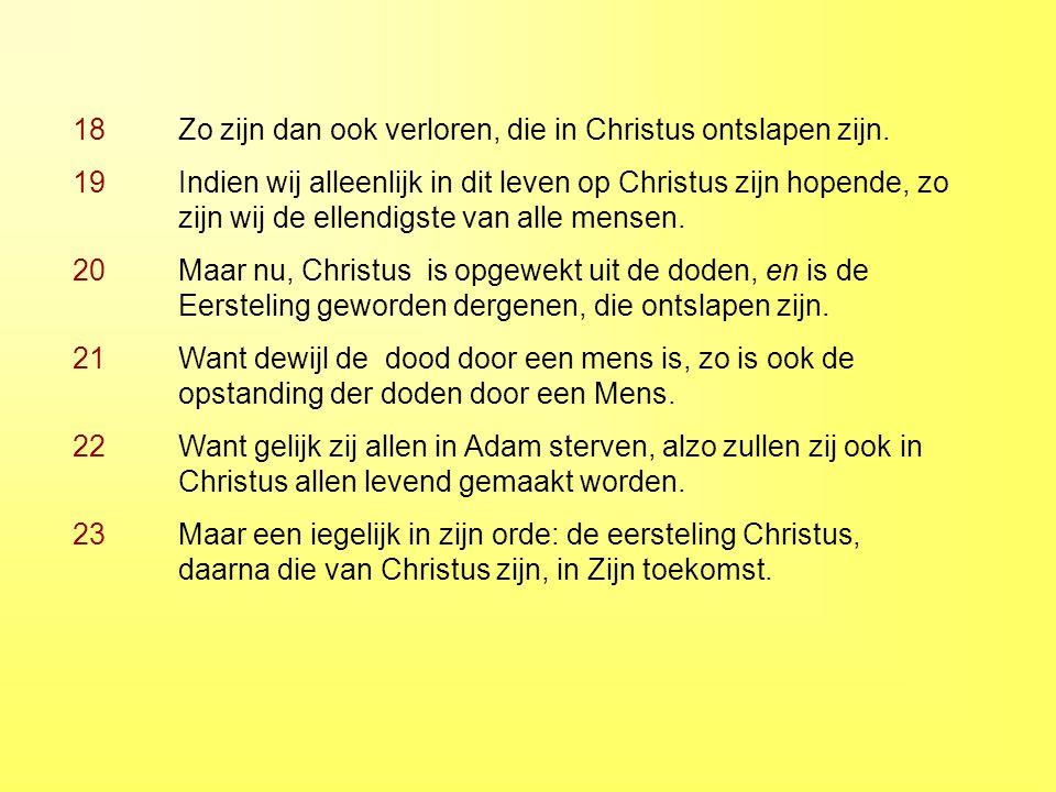 18 Zo zijn dan ook verloren, die in Christus ontslapen zijn. 19 Indien wij alleenlijk in dit leven op Christus zijn hopende, zo zijn wij de ellendigst