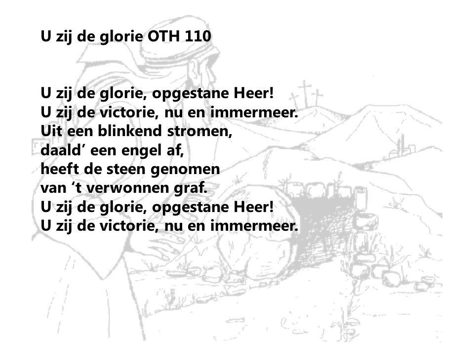 U zij de glorie OTH 110 U zij de glorie, opgestane Heer! U zij de victorie, nu en immermeer. Uit een blinkend stromen, daald' een engel af, heeft de s
