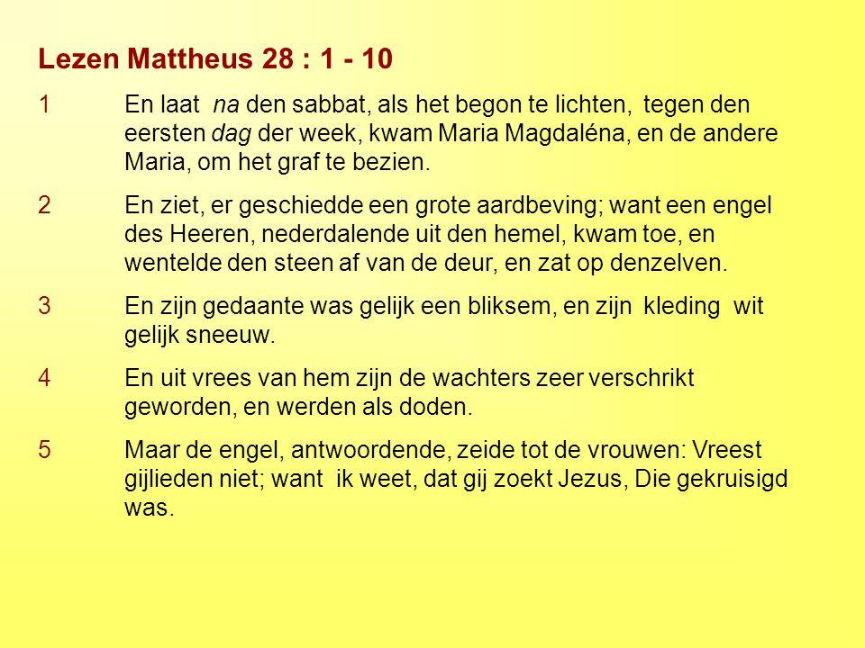 Lezen Mattheus 28 : 1 - 10 1 En laat na den sabbat, als het begon te lichten, tegen den eersten dag der week, kwam Maria Magdaléna, en de andere Maria