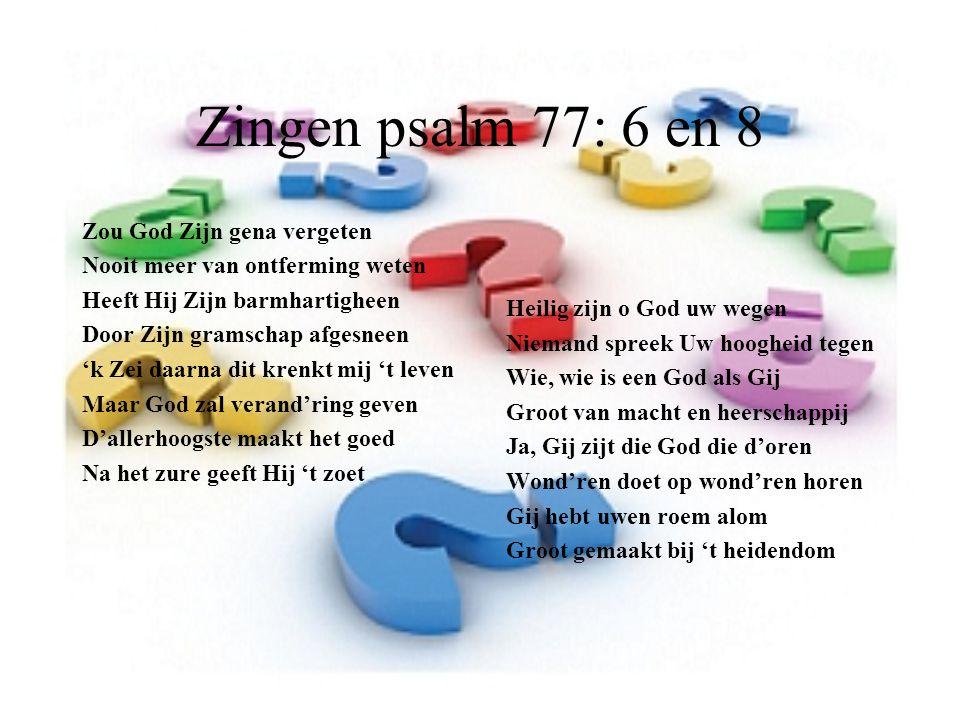 Zingen psalm 77: 6 en 8 Zou God Zijn gena vergeten Nooit meer van ontferming weten Heeft Hij Zijn barmhartigheen Door Zijn gramschap afgesneen 'k Zei daarna dit krenkt mij 't leven Maar God zal verand'ring geven D'allerhoogste maakt het goed Na het zure geeft Hij 't zoet Heilig zijn o God uw wegen Niemand spreek Uw hoogheid tegen Wie, wie is een God als Gij Groot van macht en heerschappij Ja, Gij zijt die God die d'oren Wond'ren doet op wond'ren horen Gij hebt uwen roem alom Groot gemaakt bij 't heidendom