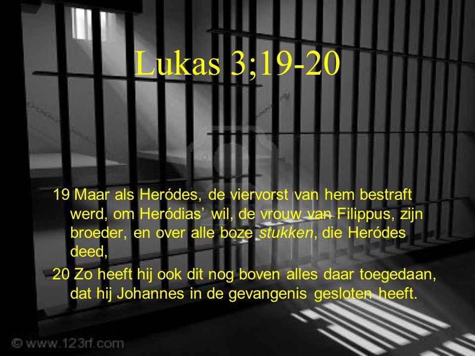 Lukas 3;19-20 19 Maar als Heródes, de viervorst van hem bestraft werd, om Heródias' wil, de vrouw van Filippus, zijn broeder, en over alle boze stukken, die Heródes deed, 20 Zo heeft hij ook dit nog boven alles daar toegedaan, dat hij Johannes in de gevangenis gesloten heeft.