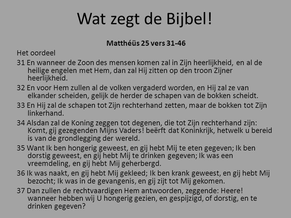 Wat zegt de Bijbel! Matthéüs 25 vers 31-46 Het oordeel 31 En wanneer de Zoon des mensen komen zal in Zijn heerlijkheid, en al de heilige engelen met H