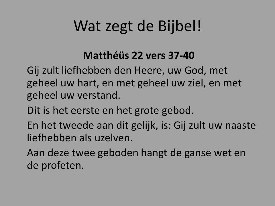 Wat zegt de Bijbel! Matthéüs 22 vers 37-40 Gij zult liefhebben den Heere, uw God, met geheel uw hart, en met geheel uw ziel, en met geheel uw verstand