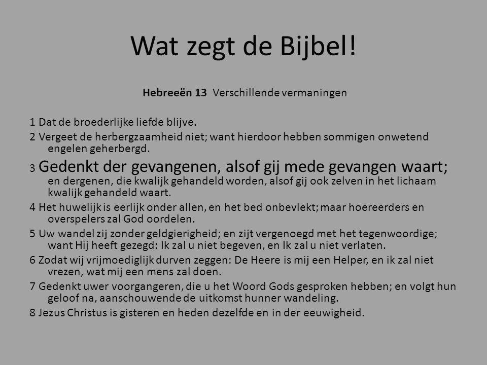 Wat zegt de Bijbel! Hebreeën 13 Verschillende vermaningen 1 Dat de broederlijke liefde blijve. 2 Vergeet de herbergzaamheid niet; want hierdoor hebben