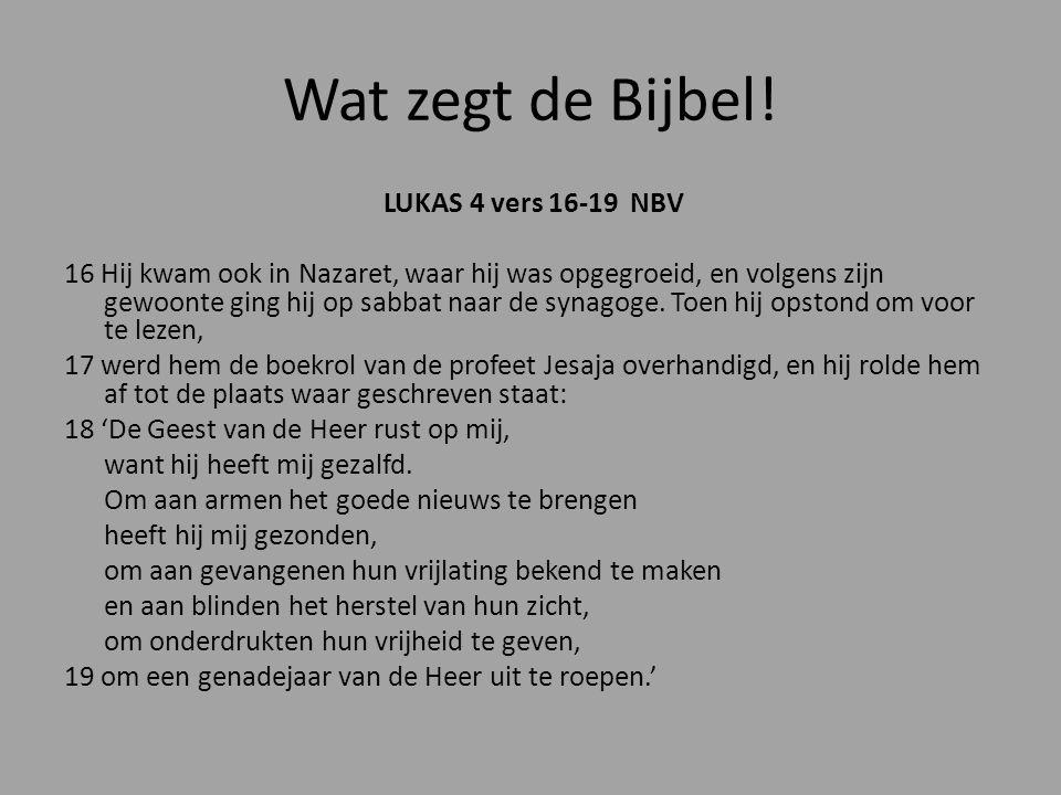 Wat zegt de Bijbel! LUKAS 4 vers 16-19 NBV 16 Hij kwam ook in Nazaret, waar hij was opgegroeid, en volgens zijn gewoonte ging hij op sabbat naar de sy