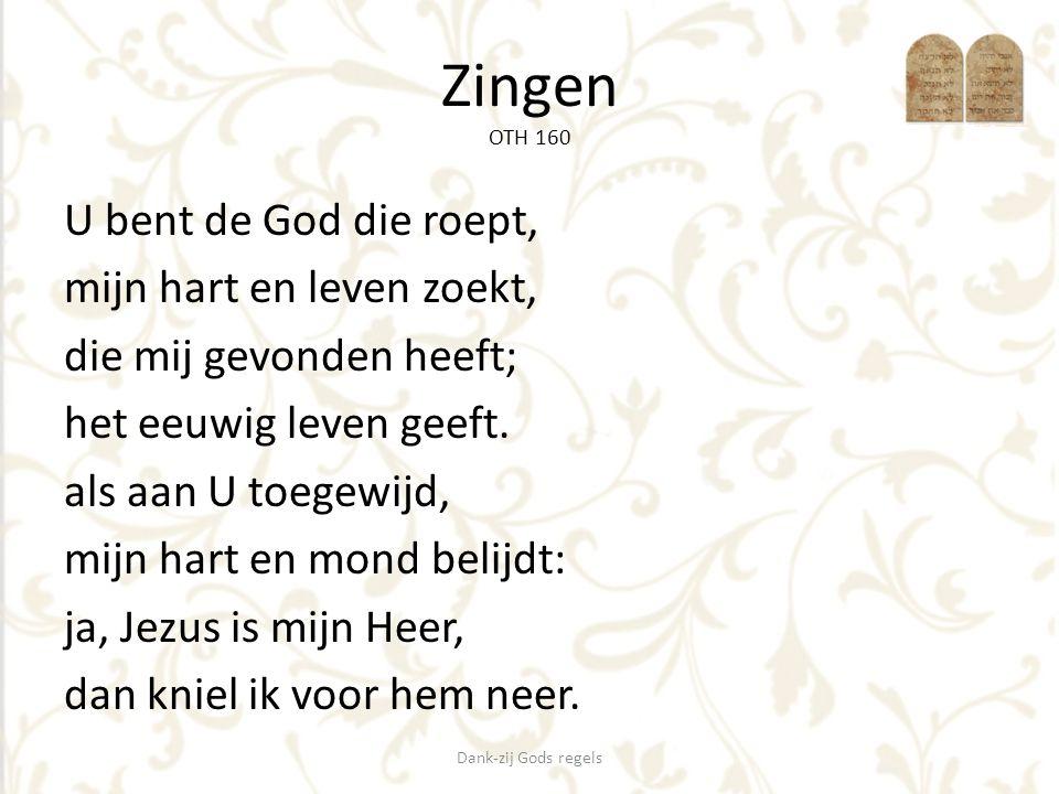 Zingen OTH 160 U bent de God die roept, mijn hart en leven zoekt, die mij gevonden heeft; het eeuwig leven geeft. als aan U toegewijd, mijn hart en mo