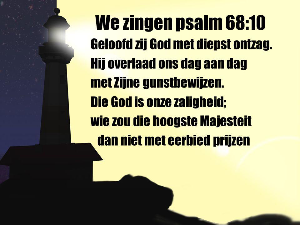 We zingen psalm 68:10 Geloofd zij God met diepst ontzag. Hij overlaad ons dag aan dag met Zijne gunstbewijzen. Die God is onze zaligheid; wie zou die