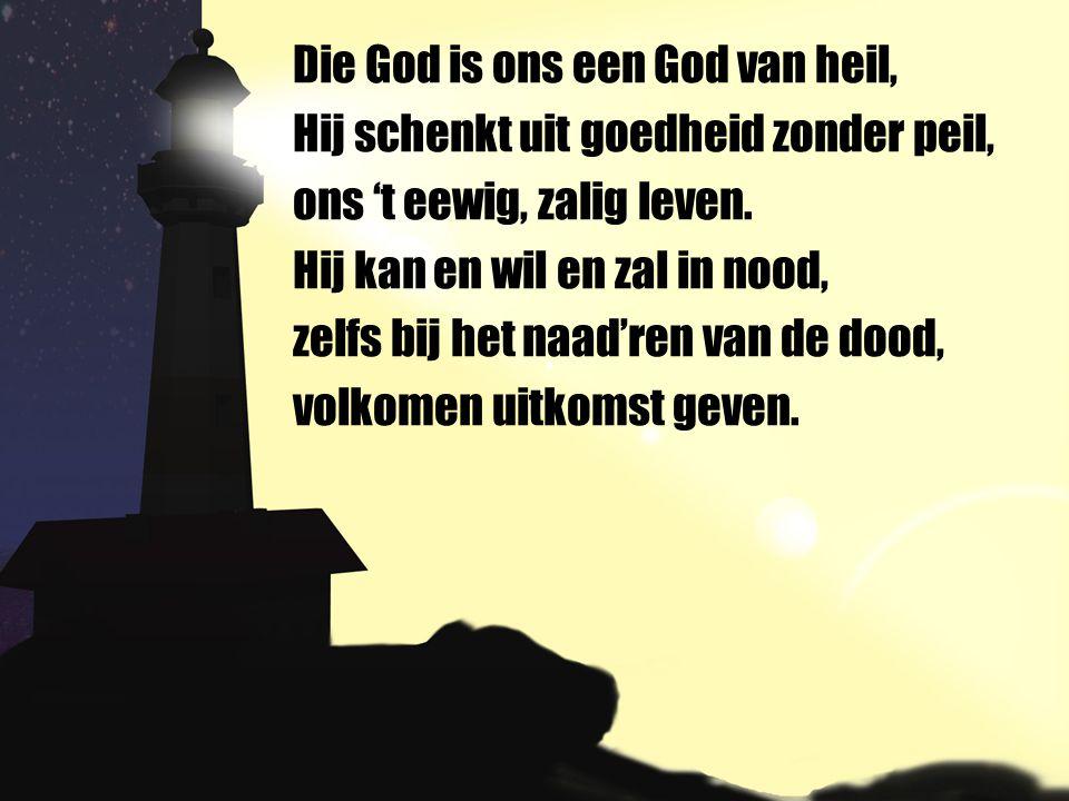 Die God is ons een God van heil, Hij schenkt uit goedheid zonder peil, ons 't eewig, zalig leven. Hij kan en wil en zal in nood, zelfs bij het naad're