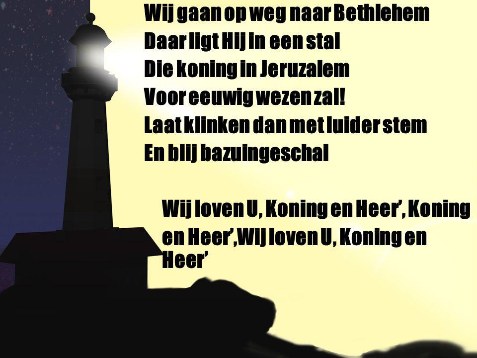 Wij gaan op weg naar Bethlehem Daar ligt Hij in een stal Die koning in Jeruzalem Voor eeuwig wezen zal! Laat klinken dan met luider stem En blij bazui