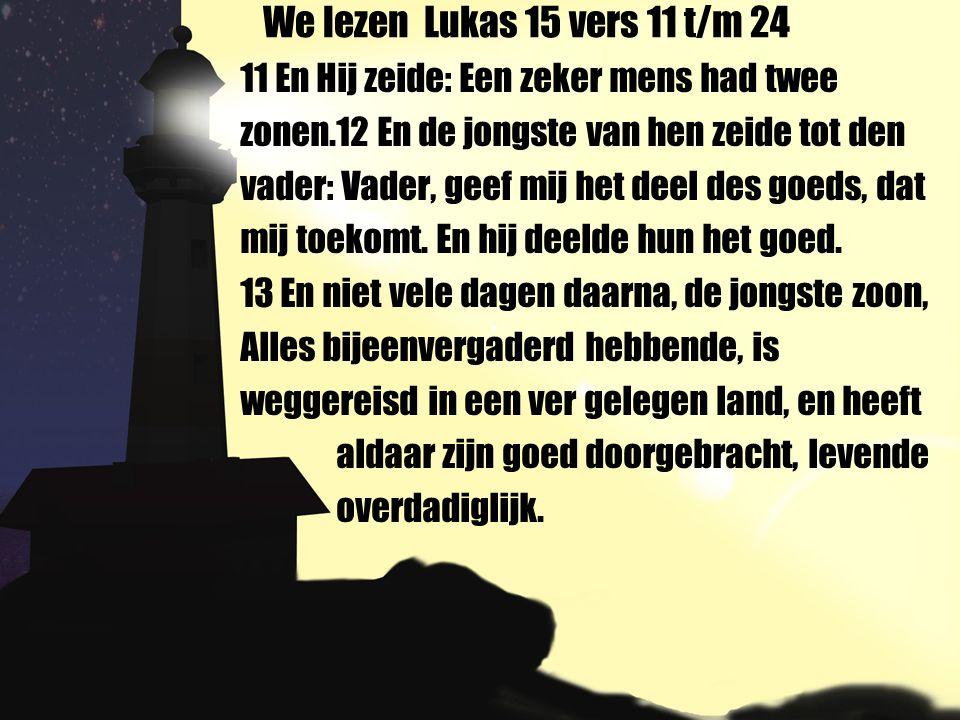 We lezen Lukas 15 vers 11 t/m 24 11 En Hij zeide: Een zeker mens had twee zonen.12 En de jongste van hen zeide tot den vader: Vader, geef mij het deel