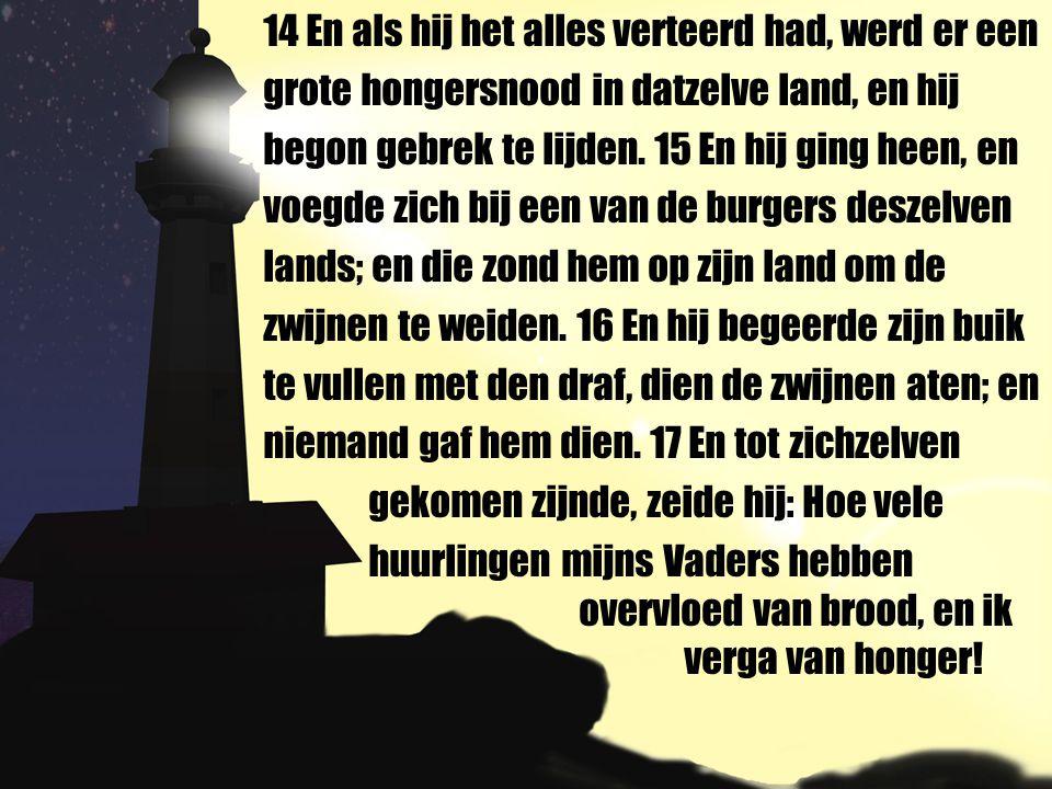 14 En als hij het alles verteerd had, werd er een grote hongersnood in datzelve land, en hij begon gebrek te lijden.
