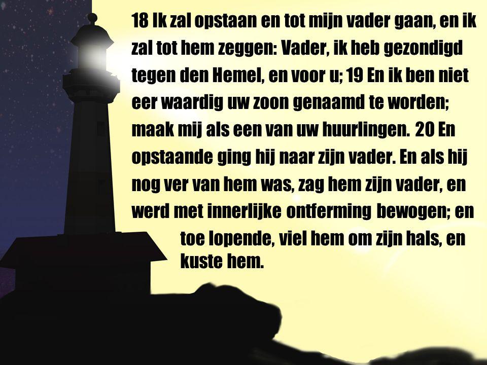 18 Ik zal opstaan en tot mijn vader gaan, en ik zal tot hem zeggen: Vader, ik heb gezondigd tegen den Hemel, en voor u; 19 En ik ben niet eer waardig uw zoon genaamd te worden; maak mij als een van uw huurlingen.