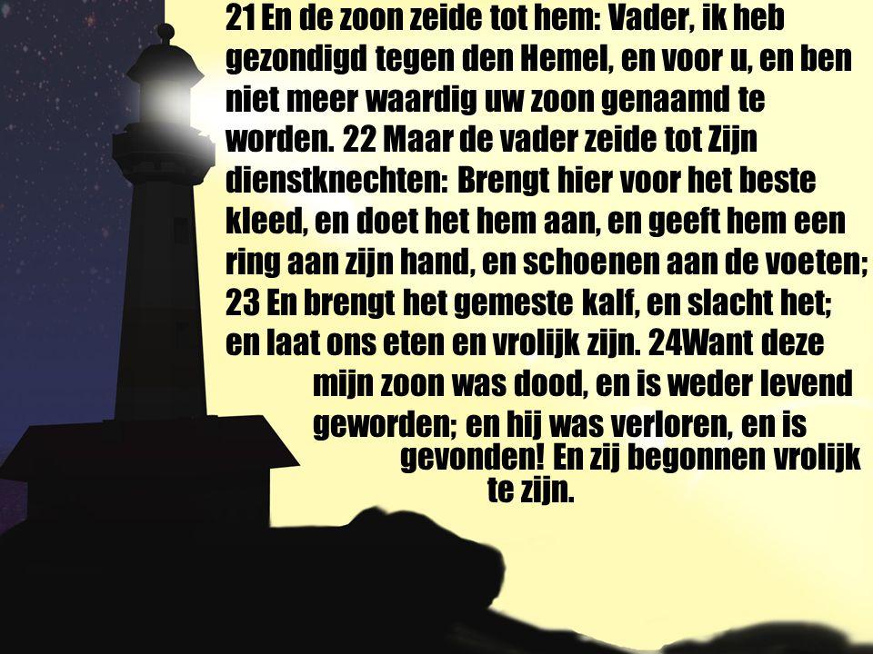 21 En de zoon zeide tot hem: Vader, ik heb gezondigd tegen den Hemel, en voor u, en ben niet meer waardig uw zoon genaamd te worden. 22 Maar de vader