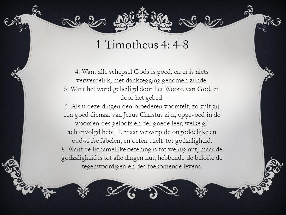 1 Timotheus 4: 4-8 4. Want alle schepsel Gods is goed, en er is niets verwerpelijk, met dankzegging genomen zijnde. 5. Want het word geheiligd door he