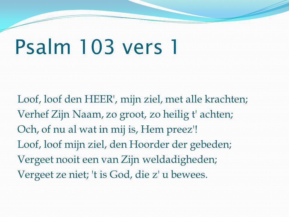 Psalm 103 vers 1 Loof, loof den HEER', mijn ziel, met alle krachten; Verhef Zijn Naam, zo groot, zo heilig t' achten; Och, of nu al wat in mij is, Hem