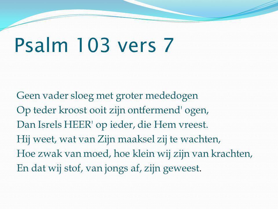 Psalm 103 vers 7 Geen vader sloeg met groter mededogen Op teder kroost ooit zijn ontfermend' ogen, Dan Isrels HEER' op ieder, die Hem vreest. Hij weet