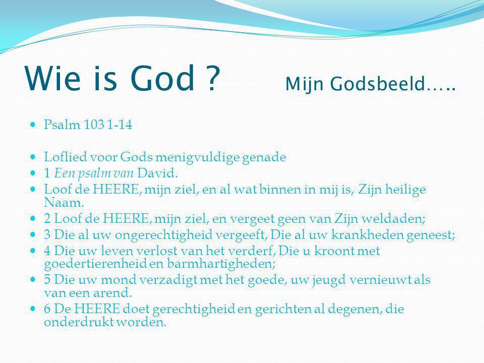 Wie is God ? Mijn Godsbeeld….. Psalm 103 1-14 Loflied voor Gods menigvuldige genade 1 Een psalm van David. Loof de HEERE, mijn ziel, en al wat binnen