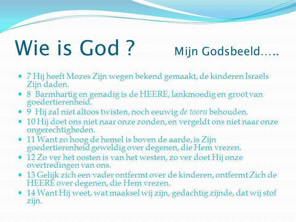 Wie is God ? Mijn Godsbeeld….. 7 Hij heeft Mozes Zijn wegen bekend gemaakt, de kinderen Israëls Zijn daden. 8 Barmhartig en genadig is de HEERE, lankm
