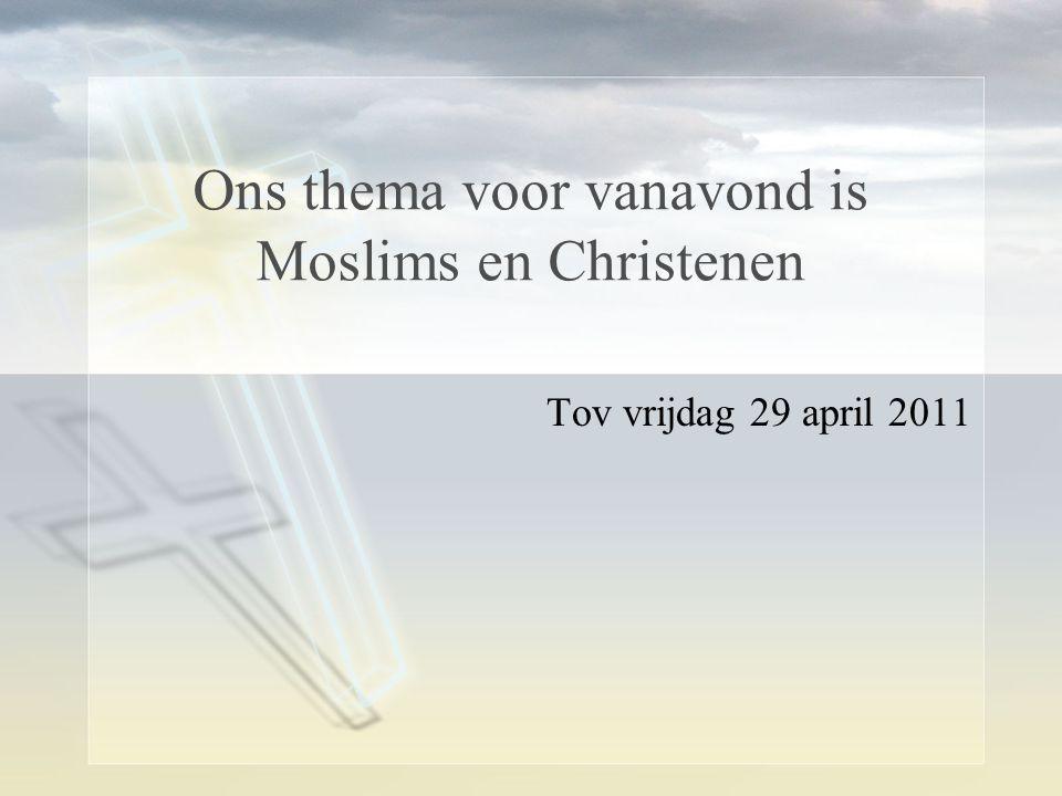 Ons thema voor vanavond is Moslims en Christenen Tov vrijdag 29 april 2011