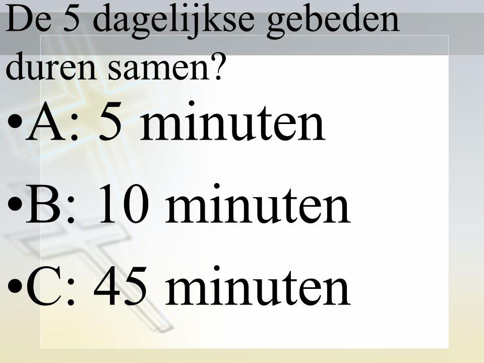 De 5 dagelijkse gebeden duren samen? A: 5 minuten B: 10 minuten C: 45 minuten