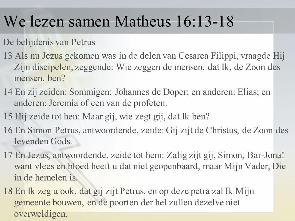 We lezen samen Matheus 16:13-18 De belijdenis van Petrus 13 Als nu Jezus gekomen was in de delen van Cesarea Filippi, vraagde Hij Zijn discipelen, zeggende: Wie zeggen de mensen, dat Ik, de Zoon des mensen, ben.