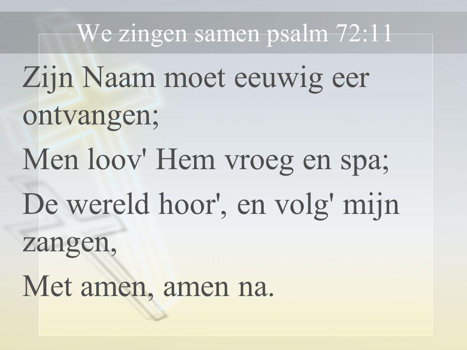 We zingen samen psalm 72:11 Zijn Naam moet eeuwig eer ontvangen; Men loov Hem vroeg en spa; De wereld hoor , en volg mijn zangen, Met amen, amen na.