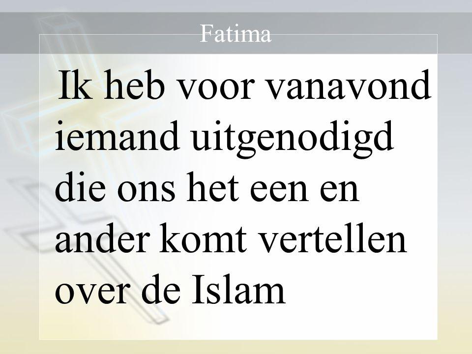 Fatima Ik heb voor vanavond iemand uitgenodigd die ons het een en ander komt vertellen over de Islam