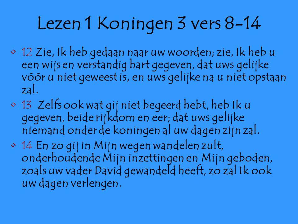 Lezen 1 Koningen 3 vers 8-14 12 Zie, Ik heb gedaan naar uw woorden; zie, Ik heb u een wijs en verstandig hart gegeven, dat uws gelijke vóór u niet geweest is, en uws gelijke na u niet opstaan zal.