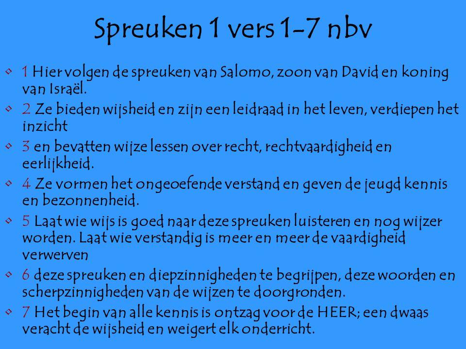 Spreuken 1 vers 1-7 nbv 1 Hier volgen de spreuken van Salomo, zoon van David en koning van Israël.