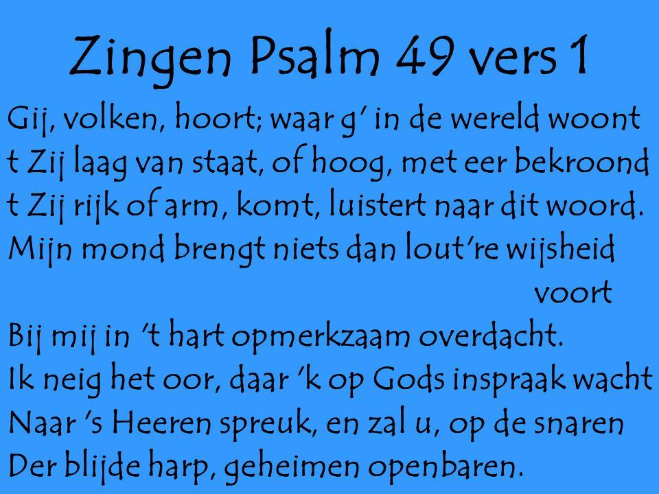 Zingen Psalm 49 vers 1 Gij, volken, hoort; waar g in de wereld woont t Zij laag van staat, of hoog, met eer bekroond t Zij rijk of arm, komt, luistert naar dit woord.