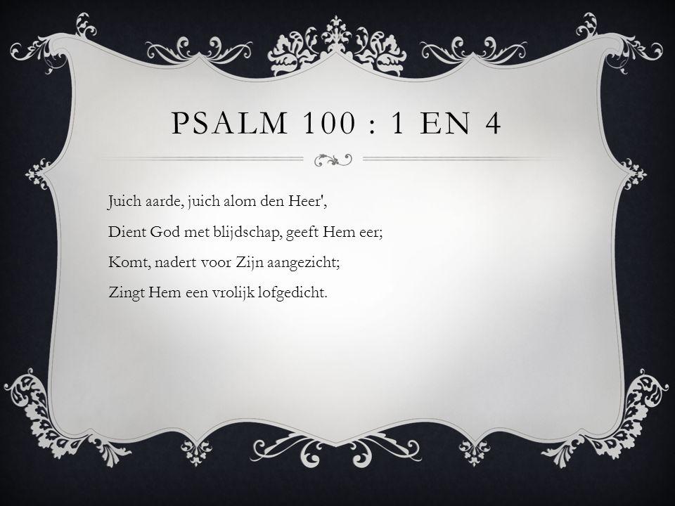 PSALM 100 : 1 EN 4 Juich aarde, juich alom den Heer', Dient God met blijdschap, geeft Hem eer; Komt, nadert voor Zijn aangezicht; Zingt Hem een vrolij