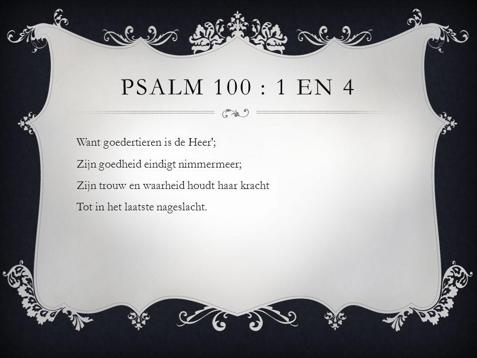 PSALM 100 : 1 EN 4 Want goedertieren is de Heer'; Zijn goedheid eindigt nimmermeer; Zijn trouw en waarheid houdt haar kracht Tot in het laatste nagesl