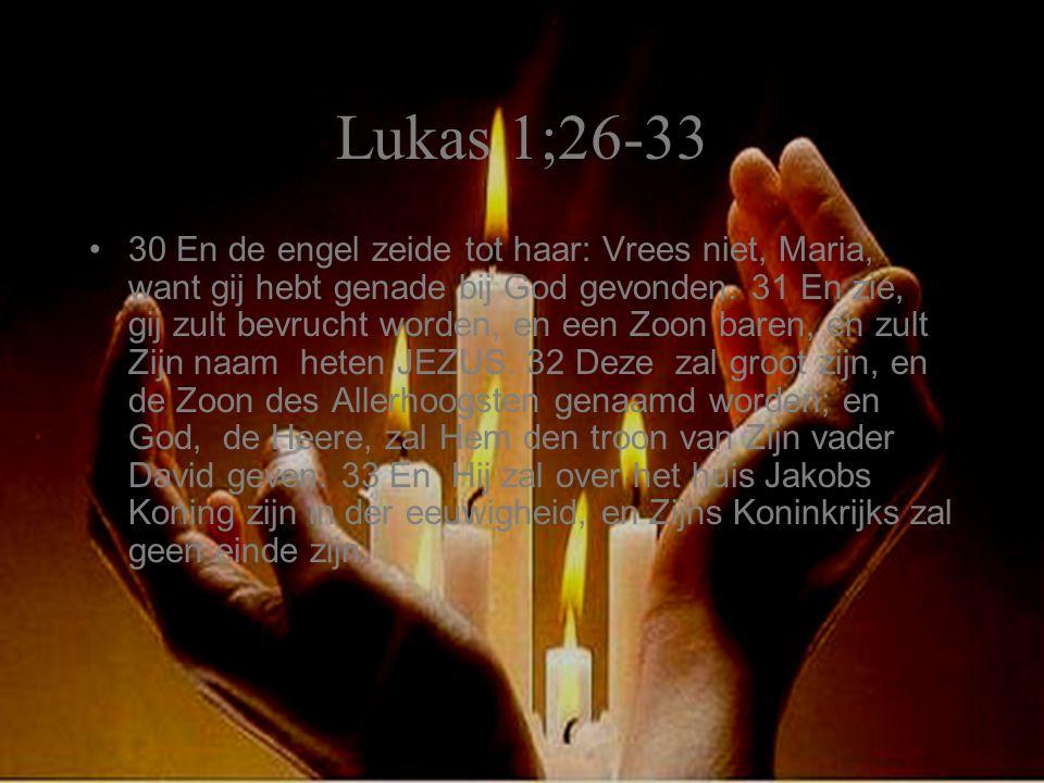 Lukas 1;26-33 30 En de engel zeide tot haar: Vrees niet, Maria, want gij hebt genade bij God gevonden. 31 En zie, gij zult bevrucht worden, en een Zoo