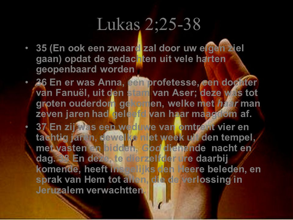 Lukas 2;25-38 35 (En ook een zwaard zal door uw eigen ziel gaan) opdat de gedachten uit vele harten geopenbaard worden 36 En er was Anna, een profetes