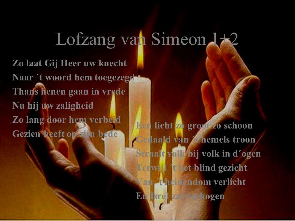 Lofzang van Simeon 1+2 Zo laat Gij Heer uw knecht Naar ´t woord hem toegezegd Thans henen gaan in vrede Nu hij uw zaligheid Zo lang door hem verbeid G