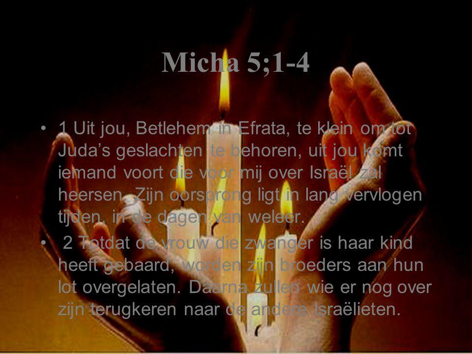 Micha 5;1-4 1 Uit jou, Betlehem in Efrata, te klein om tot Juda's geslachten te behoren, uit jou komt iemand voort die voor mij over Israël zal heersen.
