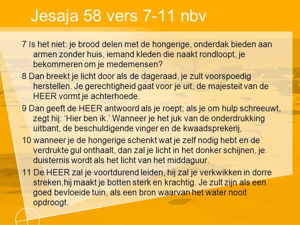 Jesaja 58 vers 7-11 nbv 7 Is het niet: je brood delen met de hongerige, onderdak bieden aan armen zonder huis, iemand kleden die naakt rondloopt, je bekommeren om je medemensen.
